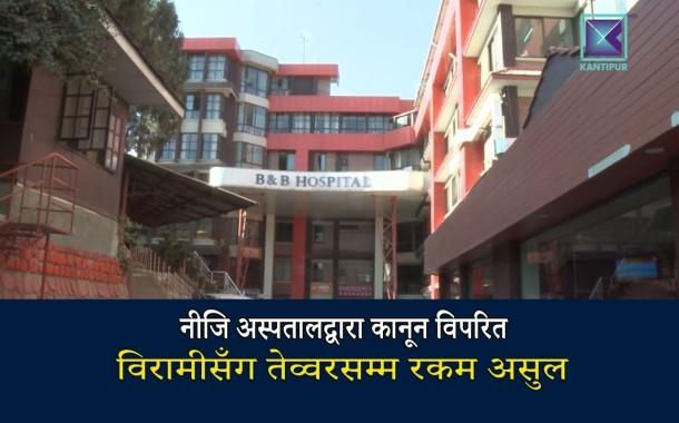 कान्तिपुर समाचार | नीजि अस्पतालद्वारा कानून विपरित विरामीसँग तेव्वरसम्म रकम असुल